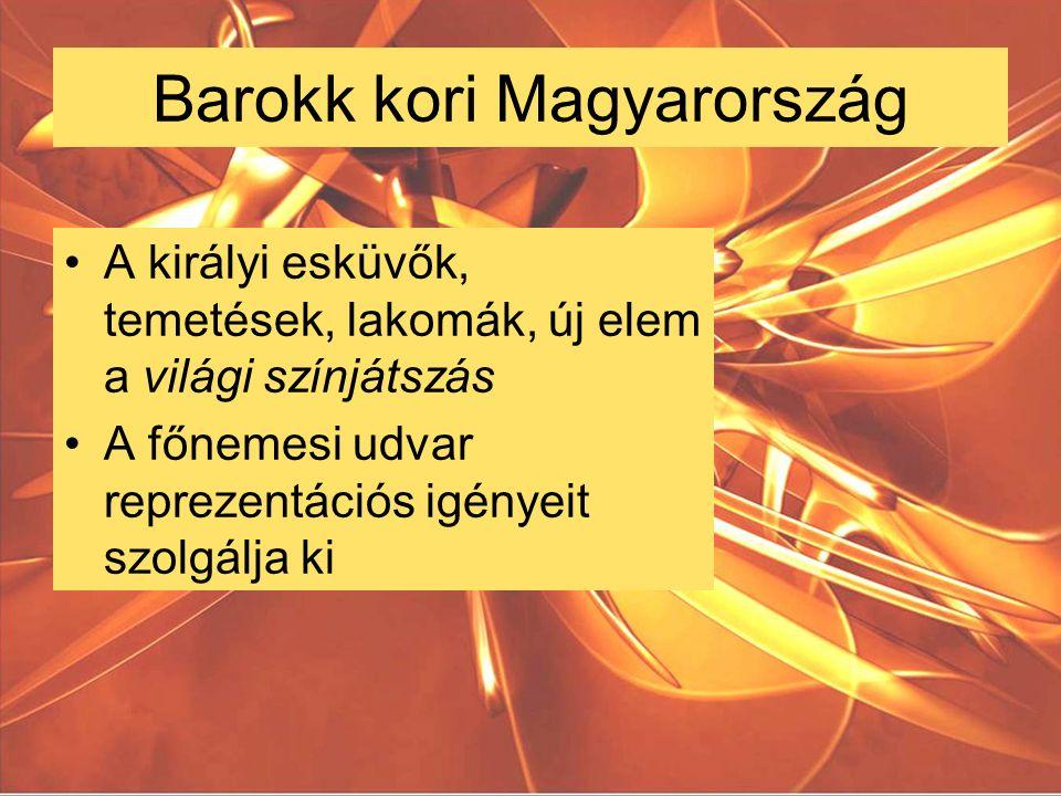 Barokk kori Magyarország A királyi esküvők, temetések, lakomák, új elem a világi színjátszás A főnemesi udvar reprezentációs igényeit szolgálja ki