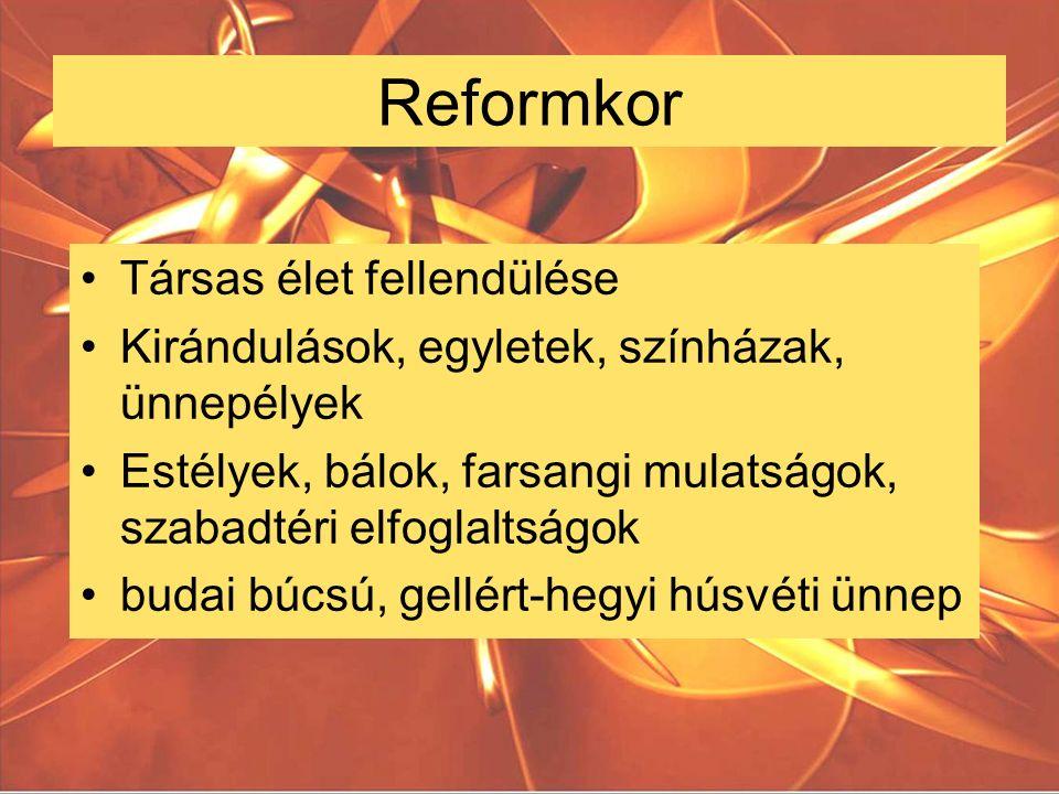 Reformkor Társas élet fellendülése Kirándulások, egyletek, színházak, ünnepélyek Estélyek, bálok, farsangi mulatságok, szabadtéri elfoglaltságok budai búcsú, gellért-hegyi húsvéti ünnep