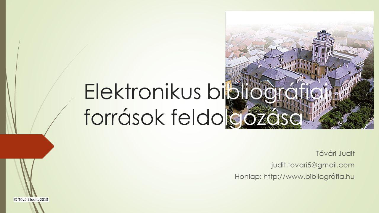 Elektronikus bibliográfiai források feldolgozása Tóvári Judit judit.tovari5@gmail.com Honlap: http://www.bibliográfia.hu