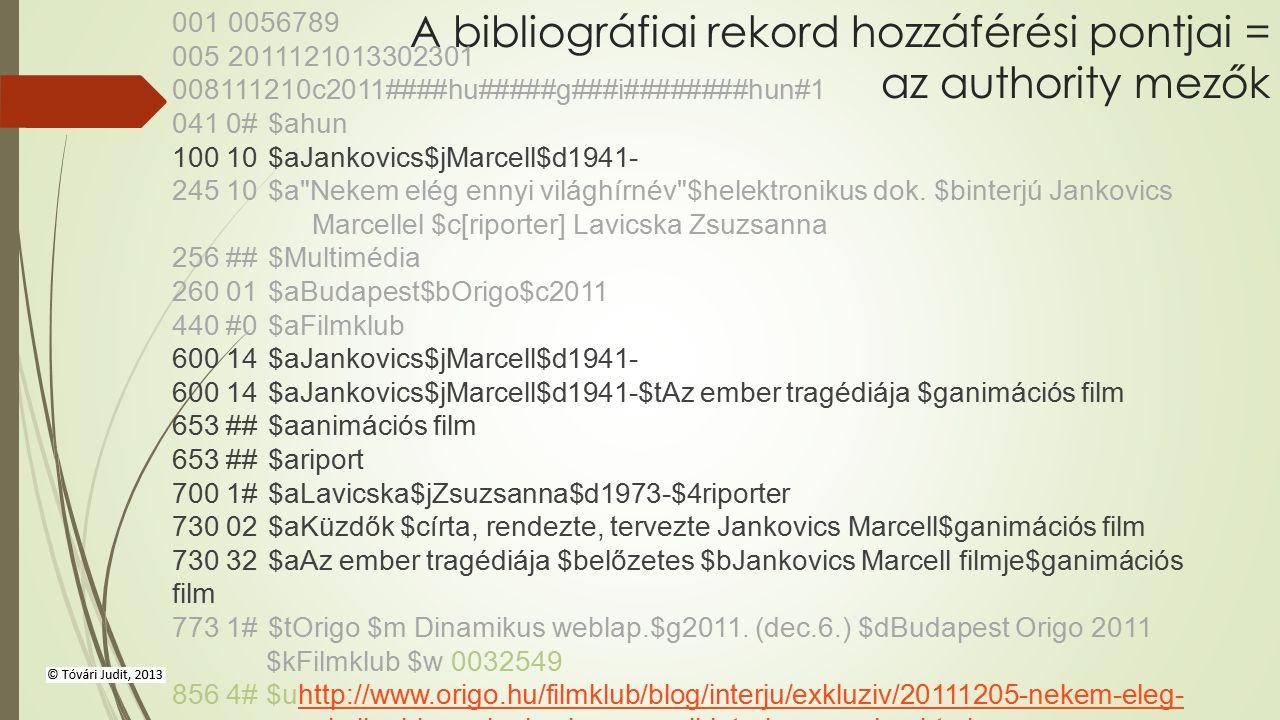 A bibliográfiai rekord hozzáférési pontjai = az authority mezők 001 0056789 005 2011121013302301 008111210c2011####hu#####g###i########hun#1 041 0#$ahun 100 10$aJankovics$jMarcell$d1941- 245 10$a Nekem elég ennyi világhírnév $helektronikus dok.
