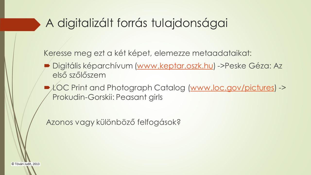 A digitalizált forrás tulajdonságai Keresse meg ezt a két képet, elemezze metaadataikat:  Digitális képarchívum (www.keptar.oszk.hu) ->Peske Géza: Az első szőlőszemwww.keptar.oszk.hu  LOC Print and Photograph Catalog (www.loc.gov/pictures) -> Prokudin-Gorskii: Peasant girlswww.loc.gov/pictures Azonos vagy különböző felfogások