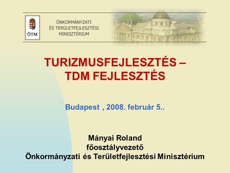 TURIZMUSFEJLESZTÉS – TDM FEJLESZTÉS Mányai Roland főosztályvezető Önkormányzati és Területfejlesztési Minisztérium Budapest, 2008.