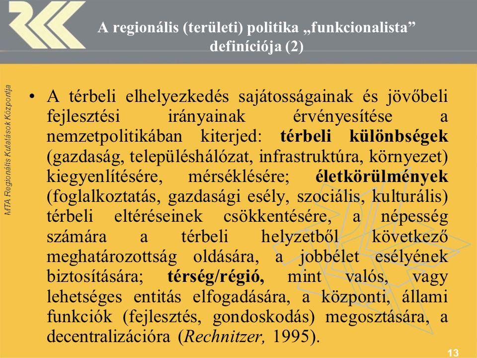 """MTA Regionális Kutatások Központja 13 A regionális (területi) politika """"funkcionalista definíciója (2) A térbeli elhelyezkedés sajátosságainak és jövőbeli fejlesztési irányainak érvényesítése a nemzetpolitikában kiterjed: térbeli különbségek (gazdaság, településhálózat, infrastruktúra, környezet) kiegyenlítésére, mérséklésére; életkörülmények (foglalkoztatás, gazdasági esély, szociális, kulturális) térbeli eltéréseinek csökkentésére, a népesség számára a térbeli helyzetből következő meghatározottság oldására, a jobbélet esélyének biztosítására; térség/régió, mint valós, vagy lehetséges entitás elfogadására, a központi, állami funkciók (fejlesztés, gondoskodás) megosztására, a decentralizációra (Rechnitzer, 1995)."""