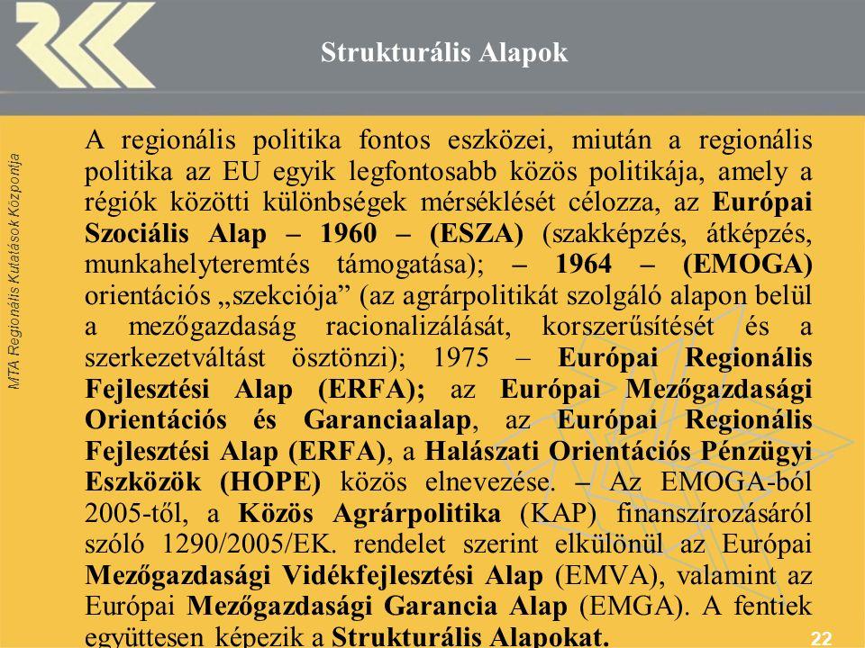 """MTA Regionális Kutatások Központja 22 Strukturális Alapok A regionális politika fontos eszközei, miután a regionális politika az EU egyik legfontosabb közös politikája, amely a régiók közötti különbségek mérséklését célozza, az Európai Szociális Alap – 1960 – (ESZA) (szakképzés, átképzés, munkahelyteremtés támogatása); – 1964 – (EMOGA) orientációs """"szekciója (az agrárpolitikát szolgáló alapon belül a mezőgazdaság racionalizálását, korszerűsítését és a szerkezetváltást ösztönzi); 1975 – Európai Regionális Fejlesztési Alap (ERFA); az Európai Mezőgazdasági Orientációs és Garanciaalap, az Európai Regionális Fejlesztési Alap (ERFA), a Halászati Orientációs Pénzügyi Eszközök (HOPE) közös elnevezése."""