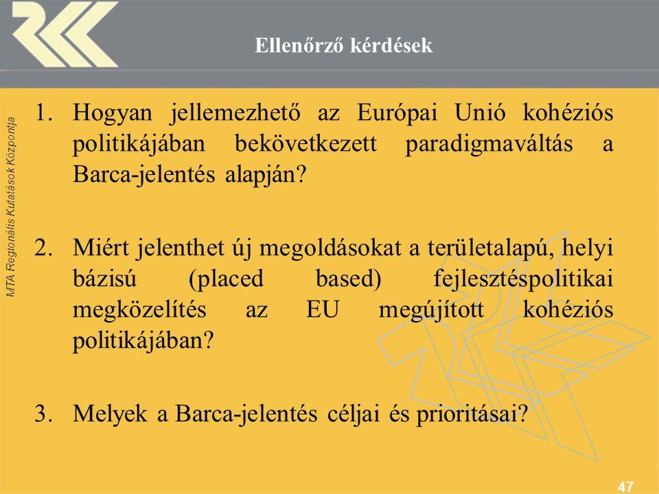 MTA Regionális Kutatások Központja 47 Ellenőrző kérdések 1.Hogyan jellemezhető az Európai Unió kohéziós politikájában bekövetkezett paradigmaváltás a Barca-jelentés alapján.