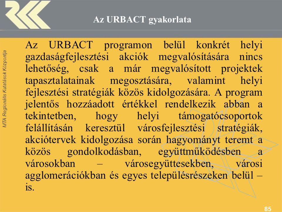 MTA Regionális Kutatások Központja 85 Az URBACT gyakorlata Az URBACT programon belül konkrét helyi gazdaságfejlesztési akciók megvalósítására nincs lehetőség, csak a már megvalósított projektek tapasztalatainak megosztására, valamint helyi fejlesztési stratégiák közös kidolgozására.