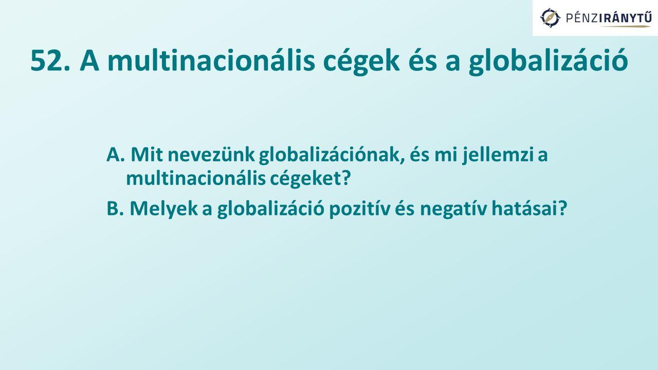 52. A multinacionális cégek és a globalizáció A. Mit nevezünk globalizációnak, és mi jellemzi a multinacionális cégeket? B. Melyek a globalizáció pozi