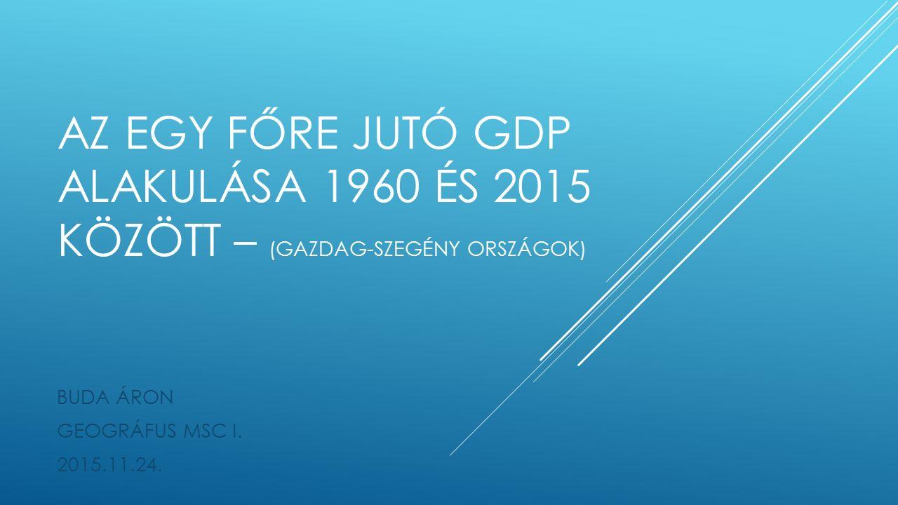 AZ EGY FŐRE JUTÓ GDP ALAKULÁSA 1960 ÉS 2015 KÖZÖTT – (GAZDAG-SZEGÉNY ORSZÁGOK) BUDA ÁRON GEOGRÁFUS MSC I.