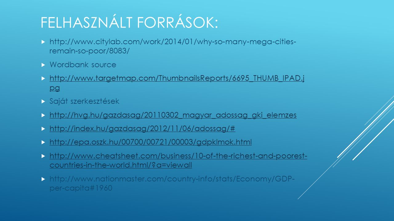 FELHASZNÁLT FORRÁSOK:  http://www.citylab.com/work/2014/01/why-so-many-mega-cities- remain-so-poor/8083/  Wordbank source  http://www.targetmap.com/ThumbnailsReports/6695_THUMB_IPAD.j pg http://www.targetmap.com/ThumbnailsReports/6695_THUMB_IPAD.j pg  Saját szerkesztések  http://hvg.hu/gazdasag/20110302_magyar_adossag_gki_elemzes http://hvg.hu/gazdasag/20110302_magyar_adossag_gki_elemzes  http://index.hu/gazdasag/2012/11/06/adossag/# http://index.hu/gazdasag/2012/11/06/adossag/#  http://epa.oszk.hu/00700/00721/00003/gdpklmok.html http://epa.oszk.hu/00700/00721/00003/gdpklmok.html  http://www.cheatsheet.com/business/10-of-the-richest-and-poorest- countries-in-the-world.html/ a=viewall http://www.cheatsheet.com/business/10-of-the-richest-and-poorest- countries-in-the-world.html/ a=viewall  http://www.nationmaster.com/country-info/stats/Economy/GDP- per-capita#1960