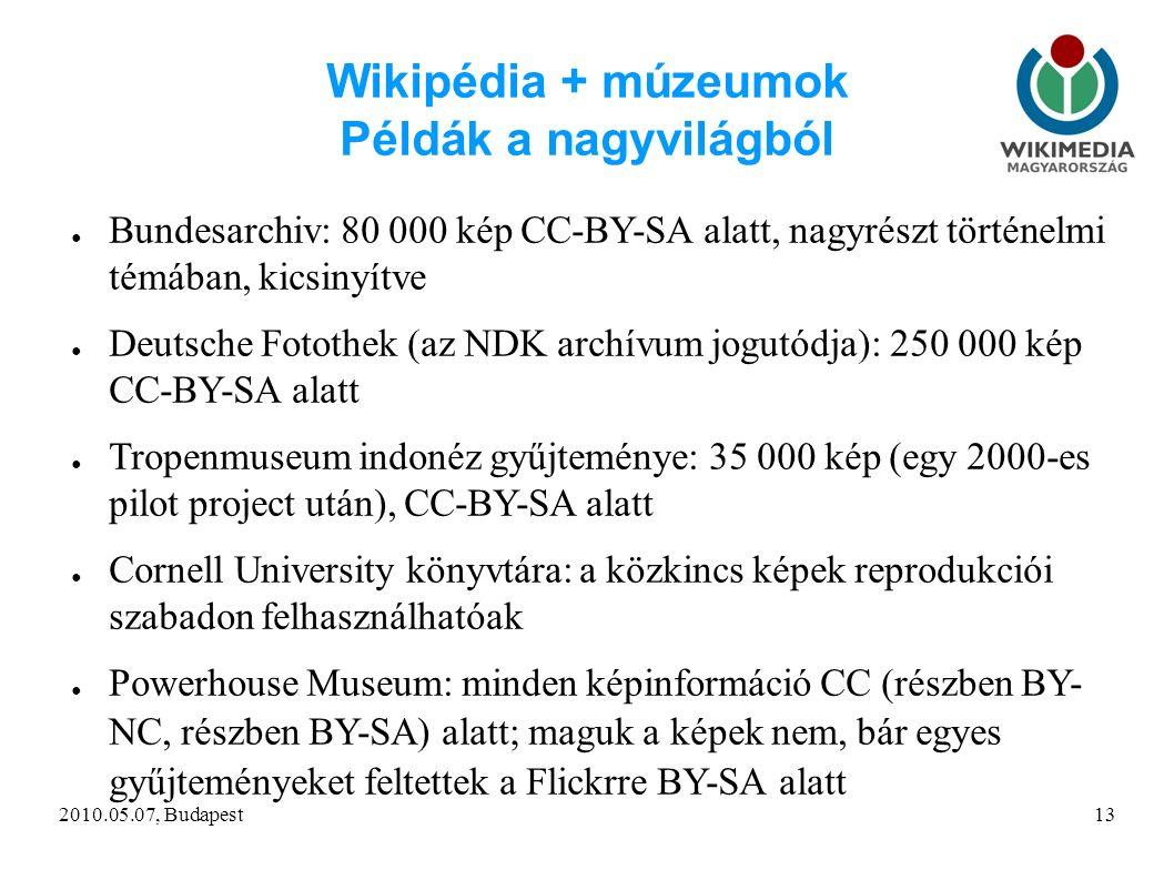 2010.05.07, Budapest13 Wikipédia + múzeumok Példák a nagyvilágból ● Bundesarchiv: 80 000 kép CC-BY-SA alatt, nagyrészt történelmi témában, kicsinyítve ● Deutsche Fotothek (az NDK archívum jogutódja): 250 000 kép CC-BY-SA alatt ● Tropenmuseum indonéz gyűjteménye: 35 000 kép (egy 2000-es pilot project után), CC-BY-SA alatt ● Cornell University könyvtára: a közkincs képek reprodukciói szabadon felhasználhatóak ● Powerhouse Museum: minden képinformáció CC (részben BY- NC, részben BY-SA) alatt; maguk a képek nem, bár egyes gyűjteményeket feltettek a Flickrre BY-SA alatt