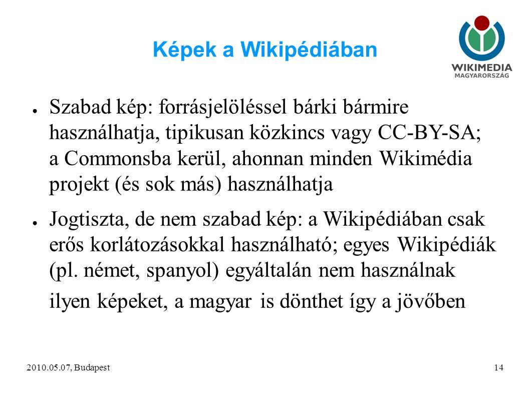 2010.05.07, Budapest14 Képek a Wikipédiában ● Szabad kép: forrásjelöléssel bárki bármire használhatja, tipikusan közkincs vagy CC-BY-SA; a Commonsba kerül, ahonnan minden Wikimédia projekt (és sok más) használhatja ● Jogtiszta, de nem szabad kép: a Wikipédiában csak erős korlátozásokkal használható; egyes Wikipédiák (pl.