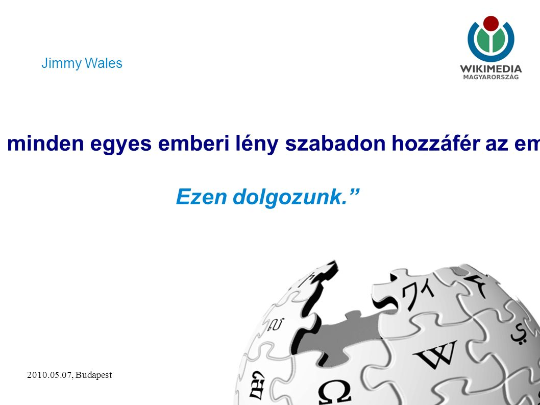 2010.05.07, Budapest2 Képzelj el egy világot, ahol minden egyes emberi lény szabadon hozzáfér az emberi tudás összességéhez.