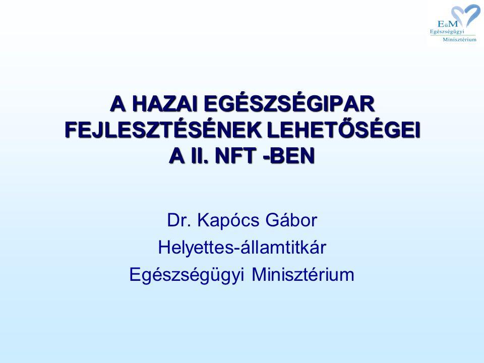 A HAZAI EGÉSZSÉGIPAR FEJLESZTÉSÉNEK LEHETŐSÉGEI A II. NFT -BEN Dr. Kapócs Gábor Helyettes-államtitkár Egészségügyi Minisztérium