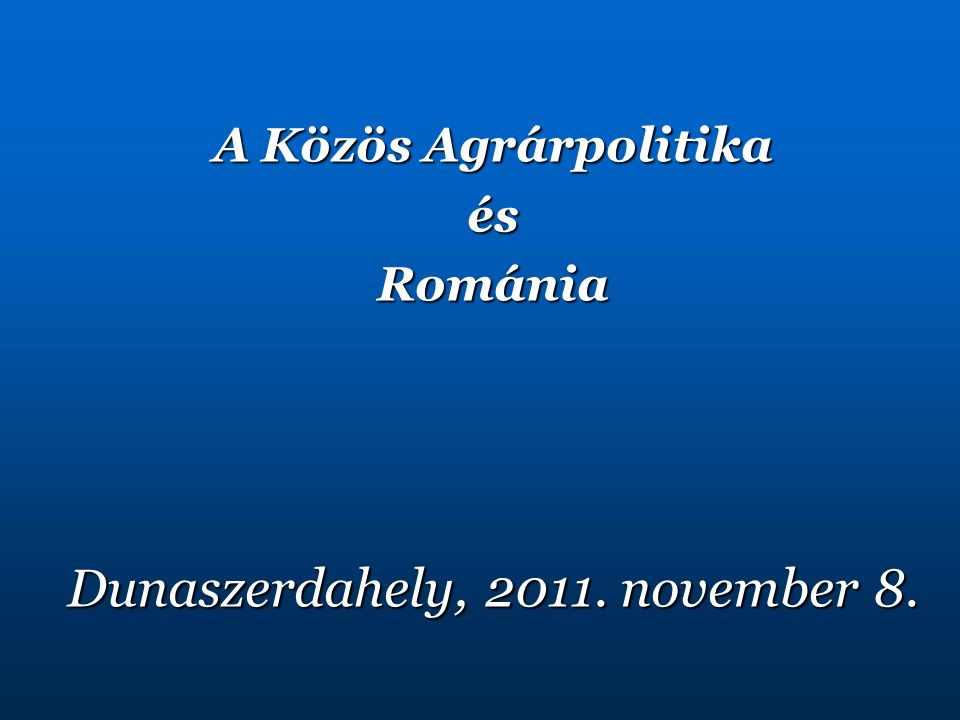 A Közös Agrárpolitika ésRománia Dunaszerdahely, 2011. november 8.