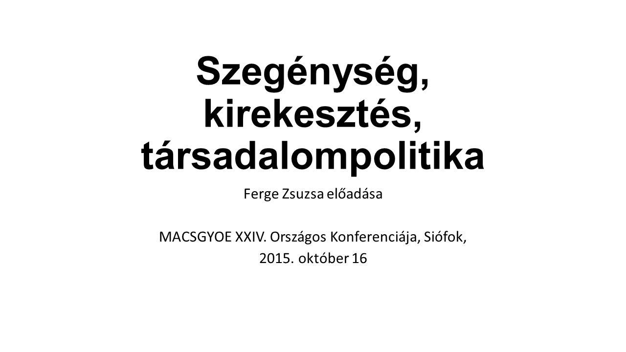 Szegénység, kirekesztés, társadalompolitika Ferge Zsuzsa előadása MACSGYOE XXIV.