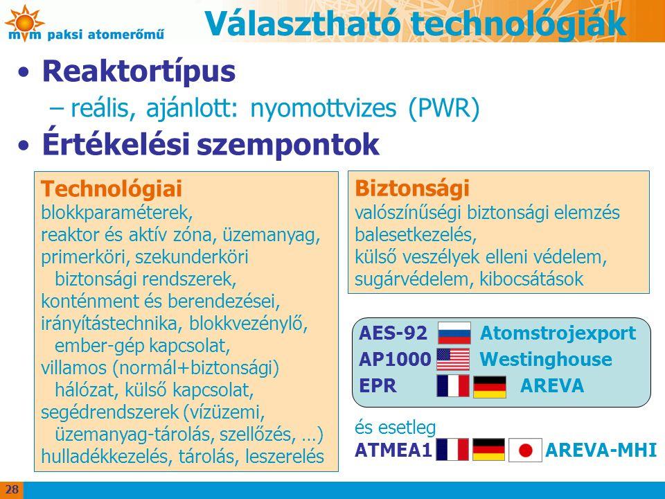 Választható technológiák Reaktortípus –reális, ajánlott: nyomottvizes (PWR) Értékelési szempontok Technológiai blokkparaméterek, reaktor és aktív zóna, üzemanyag, primerköri, szekunderköri biztonsági rendszerek, konténment és berendezései, irányítástechnika, blokkvezénylő, ember-gép kapcsolat, villamos (normál+biztonsági) hálózat, külső kapcsolat, segédrendszerek (vízüzemi, üzemanyag-tárolás, szellőzés, …) hulladékkezelés, tárolás, leszerelés Biztonsági valószínűségi biztonsági elemzés balesetkezelés, külső veszélyek elleni védelem, sugárvédelem, kibocsátások AES-92 Atomstrojexport AP1000 Westinghouse EPR AREVA és esetleg ATMEA1 AREVA-MHI 28