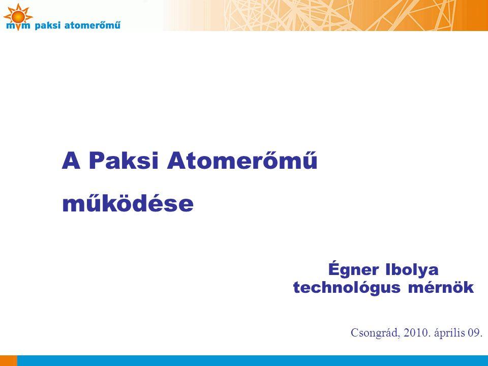 Csongrád, 2010. április 09. A Paksi Atomerőmű működése Égner Ibolya technológus mérnök