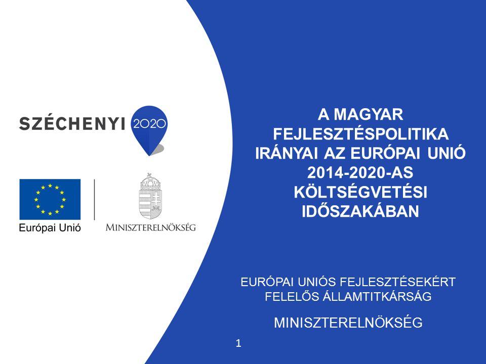 A MAGYAR FEJLESZTÉSPOLITIKA IRÁNYAI AZ EURÓPAI UNIÓ 2014-2020-AS KÖLTSÉGVETÉSI IDŐSZAKÁBAN EURÓPAI UNIÓS FEJLESZTÉSEKÉRT FELELŐS ÁLLAMTITKÁRSÁG MINISZTERELNÖKSÉG 1