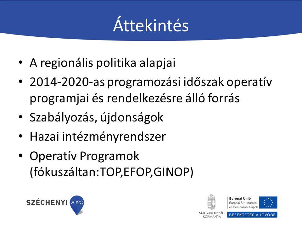 Áttekintés A regionális politika alapjai 2014-2020-as programozási időszak operatív programjai és rendelkezésre álló forrás Szabályozás, újdonságok Hazai intézményrendszer Operatív Programok (fókuszáltan:TOP,EFOP,GINOP)