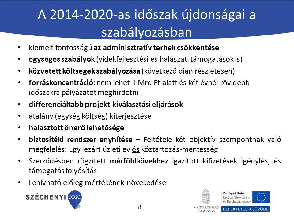 A 2014-2020-as időszak újdonságai a szabályozásban kiemelt fontosságú az adminisztratív terhek csökkentése egységes szabályok (vidékfejlesztési és halászati támogatások is) közvetett költségek szabályozása (következő dián részletesen) forráskoncentráció: nem lehet 1 Mrd Ft alatt és két évnél rövidebb időszakra pályázatot meghirdetni differenciáltabb projekt-kiválasztási eljárások átalány (egység költség) kiterjesztése halasztott önerő lehetősége biztosítéki rendszer enyhítése – Feltétele két objektív szempontnak való megfelelés: Egy lezárt üzleti év és köztartozás-mentesség Szerződésben rögzített mérföldkövekhez igazított kifizetések igénylés, és támogatás folyósítás Lehívható előleg mértékének növekedése 8