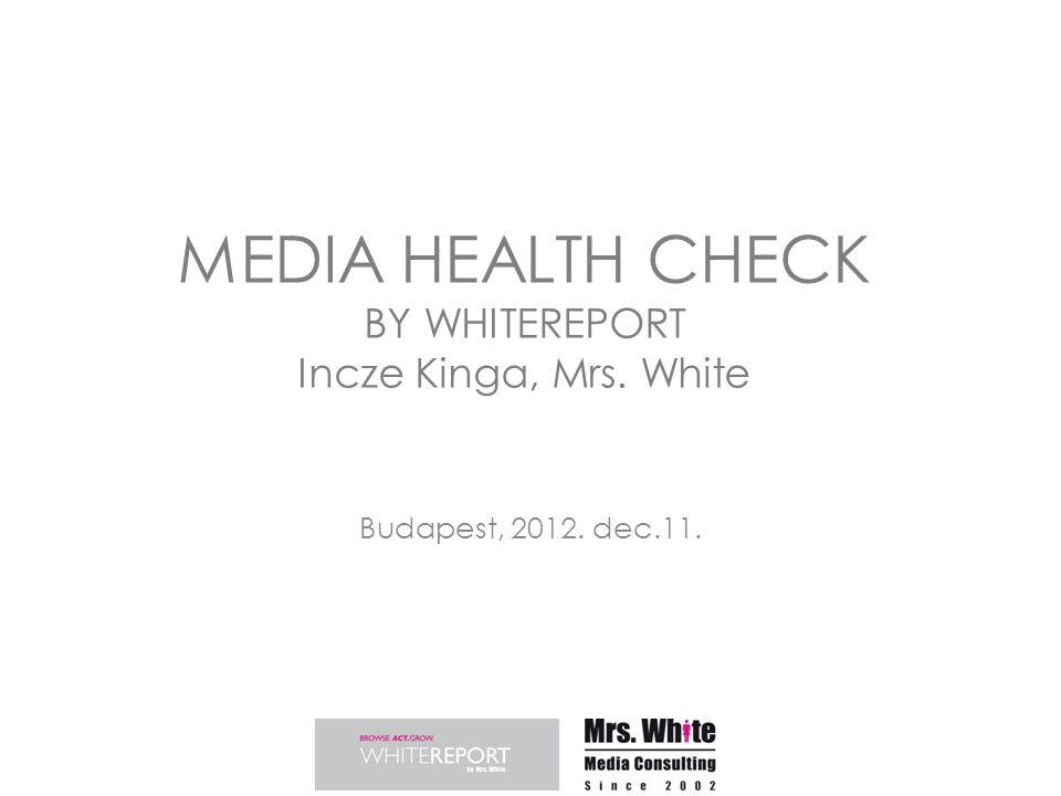 MEDIA HEALTH CHECK BY WHITEREPORT Incze Kinga, Mrs. White Budapest, 2012. dec.11.