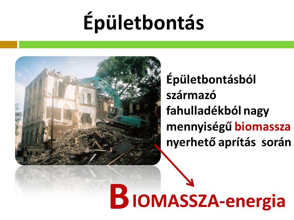 Épületbontás IOMASSZA-energia B Épületbontásból származó fahulladékból nagy mennyiségű biomassza nyerhető aprítás során
