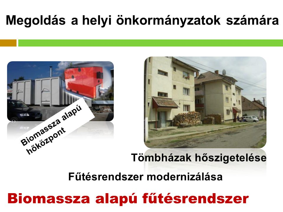 Fűtésrendszer modernizálása Biomassza alapú fűtésrendszer Megoldás a helyi önkormányzatok számára Biomassza alapú hőközpont Tömbházak hőszigetelése