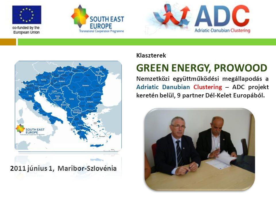 Klaszterek GREEN ENERGY, PROWOOD Nemzetközi együttműködési megállapodás a Adriatic Danubian Clustering – ADC projekt keretén belül, 9 partner Dél-Kelet Europából.