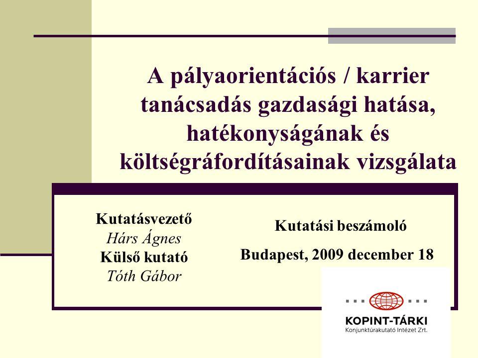 A pályaorientációs / karrier tanácsadás gazdasági hatása, hatékonyságának és költségráfordításainak vizsgálata Kutatásvezető Hárs Ágnes Külső kutató Tóth Gábor Kutatási beszámoló Budapest, 2009 december 18