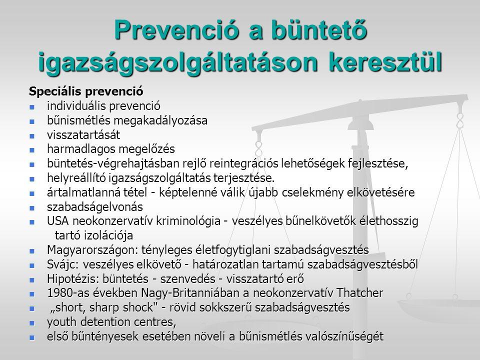 Prevenció a büntető igazságszolgáltatáson keresztül Speciális prevenció individuális prevenció individuális prevenció bűnismétlés megakadályozása bűnismétlés megakadályozása visszatartását visszatartását harmadlagos megelőzés harmadlagos megelőzés büntetés-végrehajtásban rejlő reintegrációs lehetőségek fejlesztése, büntetés-végrehajtásban rejlő reintegrációs lehetőségek fejlesztése, helyreállító igazságszolgáltatás terjesztése.