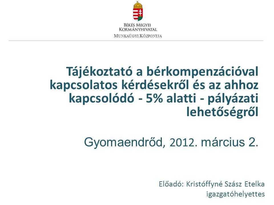 Tájékoztató a bérkompenzációval kapcsolatos kérdésekről és az ahhoz kapcsolódó - 5% alatti - pályázati lehetőségről Gyomaendrőd, 2012.