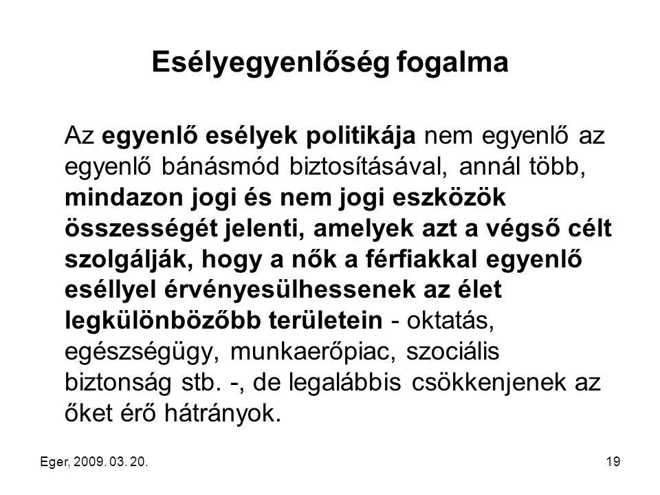 Eger, 2009. 03. 20.19 Esélyegyenlőség fogalma Az egyenlő esélyek politikája nem egyenlő az egyenlő bánásmód biztosításával, annál több, mindazon jogi