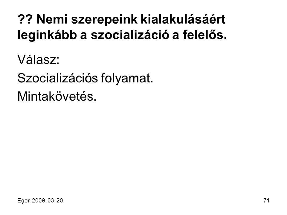 Eger, 2009. 03. 20.71 ?? Nemi szerepeink kialakulásáért leginkább a szocializáció a felelős. Válasz: Szocializációs folyamat. Mintakövetés.