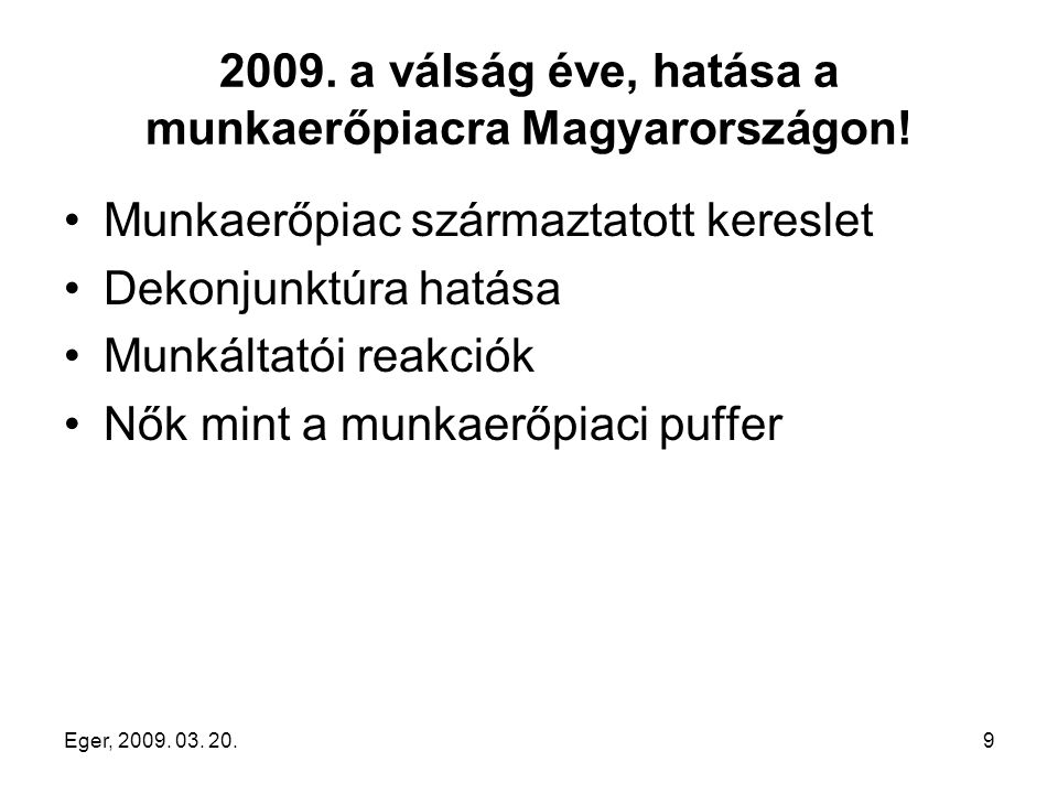 Eger, 2009. 03. 20.9 2009. a válság éve, hatása a munkaerőpiacra Magyarországon! Munkaerőpiac származtatott kereslet Dekonjunktúra hatása Munkáltatói