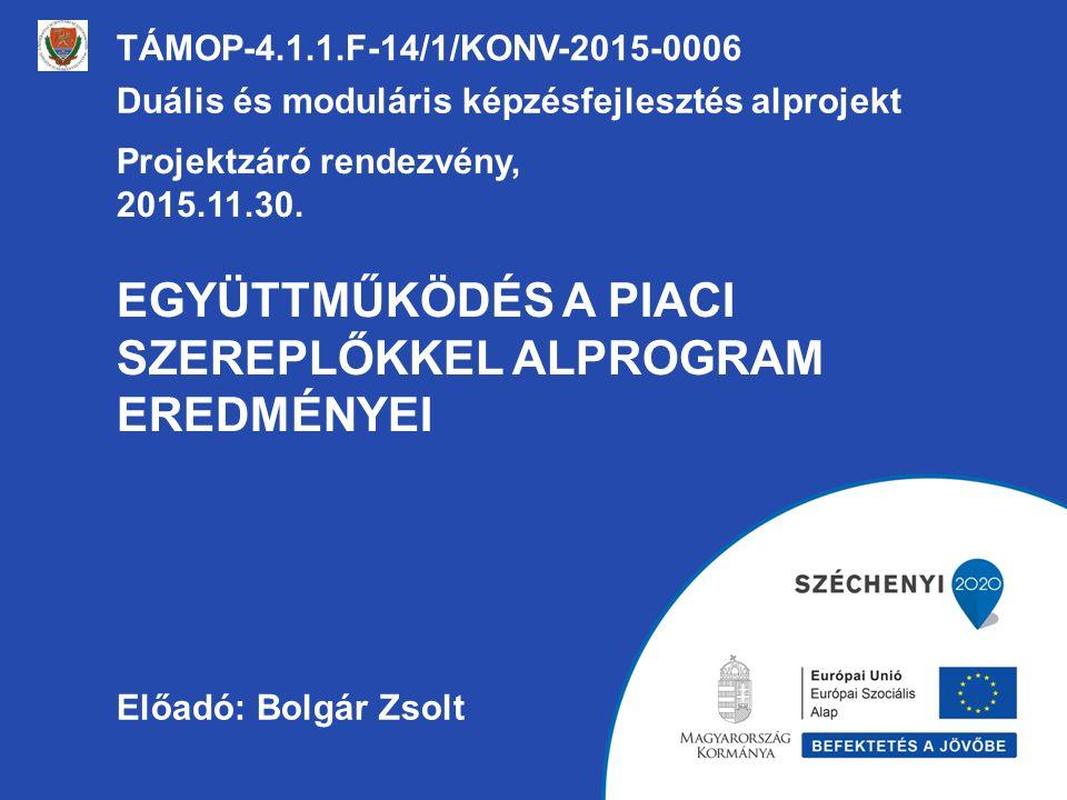 EGYÜTTMŰKÖDÉS A PIACI SZEREPLŐKKEL ALPROGRAM EREDMÉNYEI TÁMOP-4.1.1.F-14/1/KONV-2015-0006 Duális és moduláris képzésfejlesztés alprojekt Projektzáró rendezvény, 2015.11.30.
