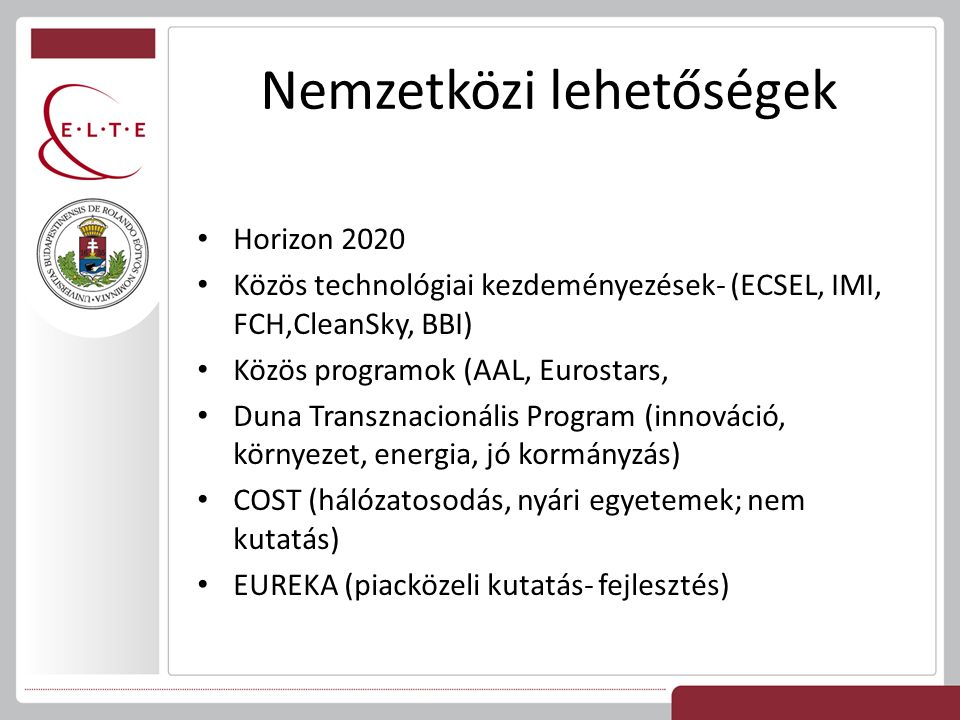 Horizon 2020 Közös technológiai kezdeményezések- (ECSEL, IMI, FCH,CleanSky, BBI) Közös programok (AAL, Eurostars, Duna Transznacionális Program (innováció, környezet, energia, jó kormányzás) COST (hálózatosodás, nyári egyetemek; nem kutatás) EUREKA (piacközeli kutatás- fejlesztés)