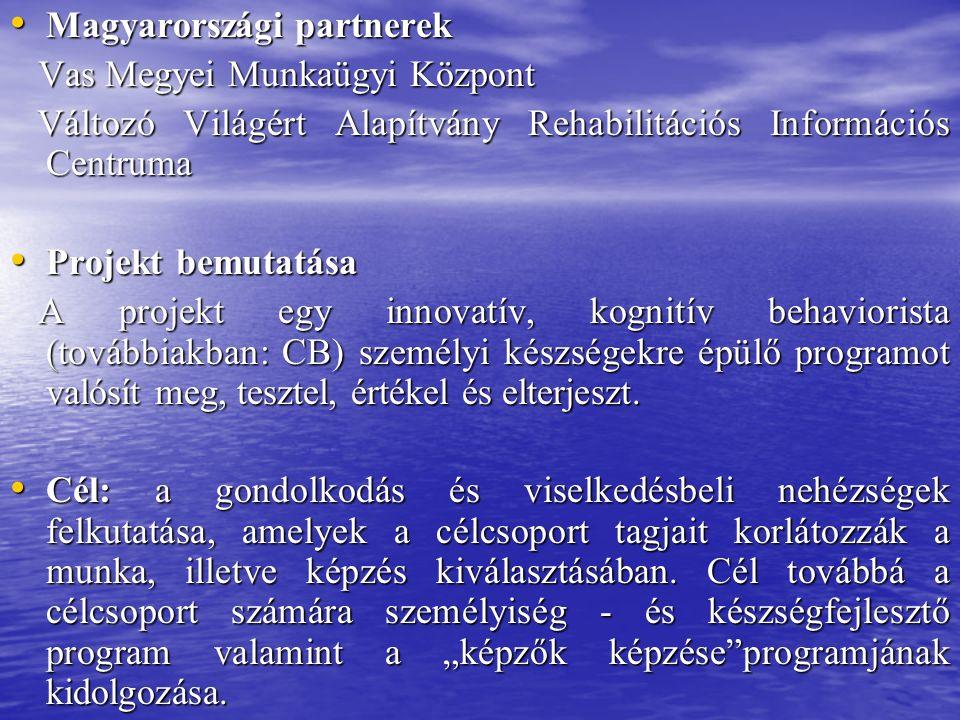 Magyarországi partnerek Magyarországi partnerek Vas Megyei Munkaügyi Központ Vas Megyei Munkaügyi Központ Változó Világért Alapítvány Rehabilitációs Információs Centruma Változó Világért Alapítvány Rehabilitációs Információs Centruma Projekt bemutatása Projekt bemutatása A projekt egy innovatív, kognitív behaviorista (továbbiakban: CB) személyi készségekre épülő programot valósít meg, tesztel, értékel és elterjeszt.