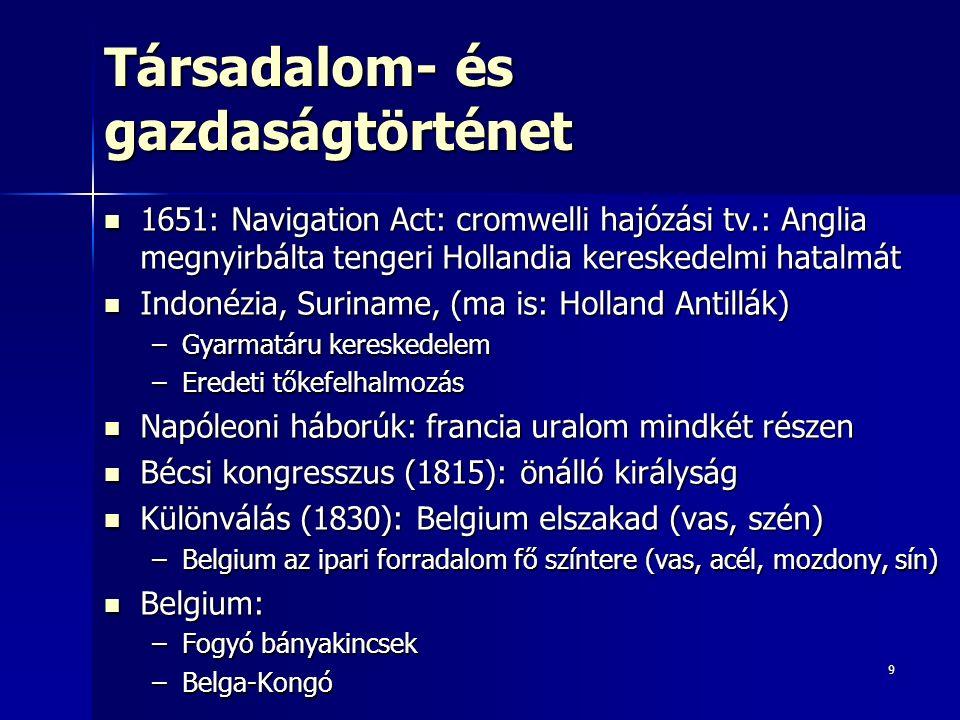 9 Társadalom- és gazdaságtörténet 1651: Navigation Act: cromwelli hajózási tv.: Anglia megnyirbálta tengeri Hollandia kereskedelmi hatalmát 1651: Navigation Act: cromwelli hajózási tv.: Anglia megnyirbálta tengeri Hollandia kereskedelmi hatalmát Indonézia, Suriname, (ma is: Holland Antillák) Indonézia, Suriname, (ma is: Holland Antillák) –Gyarmatáru kereskedelem –Eredeti tőkefelhalmozás Napóleoni háborúk: francia uralom mindkét részen Napóleoni háborúk: francia uralom mindkét részen Bécsi kongresszus (1815): önálló királyság Bécsi kongresszus (1815): önálló királyság Különválás (1830): Belgium elszakad (vas, szén) Különválás (1830): Belgium elszakad (vas, szén) –Belgium az ipari forradalom fő színtere (vas, acél, mozdony, sín) Belgium: Belgium: –Fogyó bányakincsek –Belga-Kongó