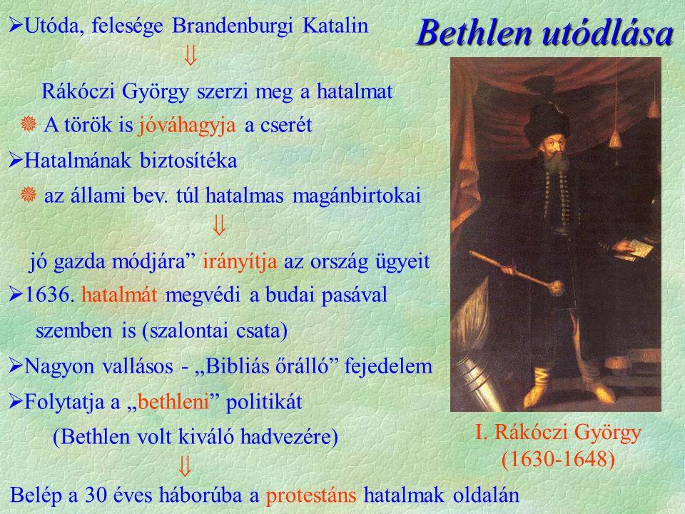 Belép a 30 éves háborúba a protestáns hatalmak oldalán Bethlen utódlása  Utóda, felesége Brandenburgi Katalin  Rákóczi György szerzi meg a hatalmat  A török is jóváhagyja a cserét  Hatalmának biztosítéka  az állami bev.