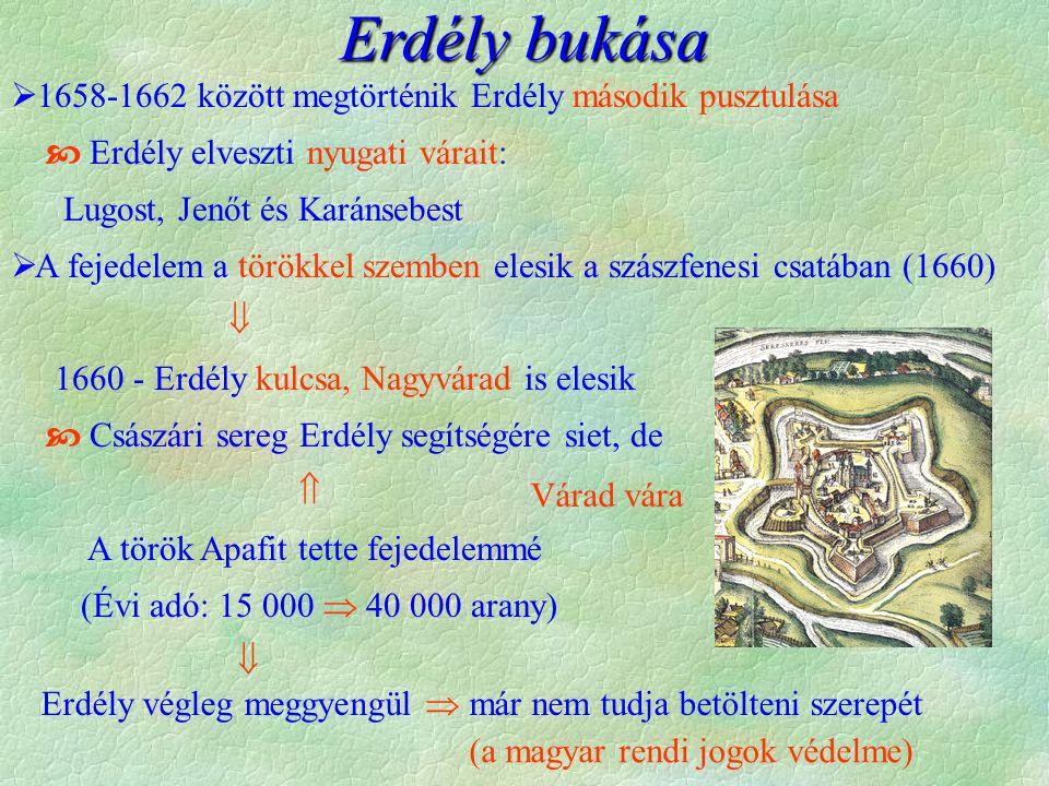 Várad vára Erdély végleg meggyengül  már nem tudja betölteni szerepét  1658-1662 között megtörténik Erdély második pusztulása  Erdély elveszti nyugati várait: Lugost, Jenőt és Karánsebest  A fejedelem a törökkel szemben elesik a szászfenesi csatában (1660)  1660 - Erdély kulcsa, Nagyvárad is elesik  Császári sereg Erdély segítségére siet, de  A török Apafit tette fejedelemmé (Évi adó: 15 000  40 000 arany)  Erdély bukása (a magyar rendi jogok védelme)