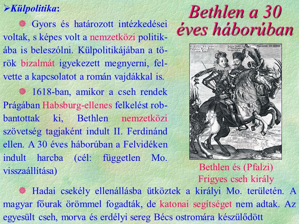 Bethlen és (Pfalzi) Frigyes cseh király Bethlen a 30 éves háborúban  Külpolitika:  Gyors és határozott intézkedései voltak, s képes volt a nemzetközi politik- ába is beleszólni.