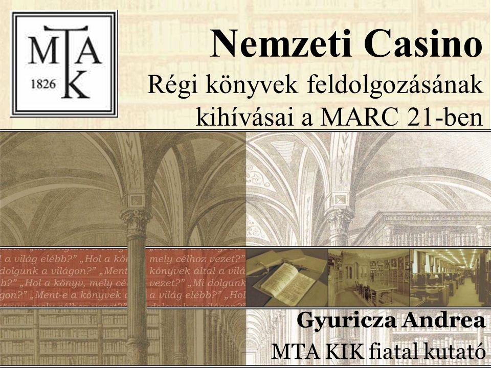 Nemzeti Casino Régi könyvek feldolgozásának kihívásai a MARC 21-ben Gyuricza Andrea MTA KIK fiatal kutató