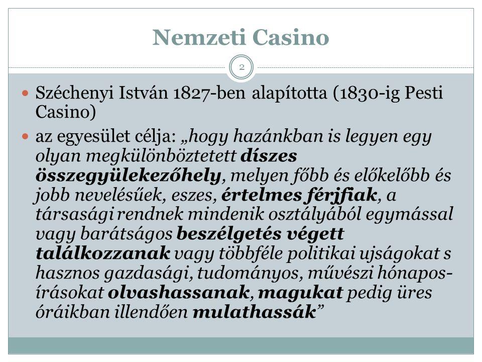 """Nemzeti Casino Széchenyi István 1827-ben alapította (1830-ig Pesti Casino) az egyesület célja: """"hogy hazánkban is legyen egy olyan megkülönböztetett díszes összegyülekezőhely, melyen főbb és előkelőbb és jobb nevelésűek, eszes, értelmes férjfiak, a társasági rendnek mindenik osztályából egymással vagy barátságos beszélgetés végett találkozzanak vagy többféle politikai ujságokat s hasznos gazdasági, tudományos, művészi hónapos- írásokat olvashassanak, magukat pedig üres óráikban illendően mulathassák 2"""