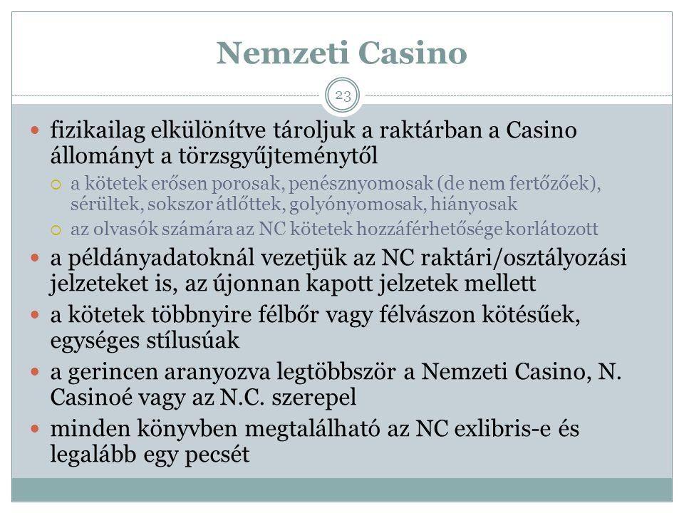 Nemzeti Casino fizikailag elkülönítve tároljuk a raktárban a Casino állományt a törzsgyűjteménytől  a kötetek erősen porosak, penésznyomosak (de nem fertőzőek), sérültek, sokszor átlőttek, golyónyomosak, hiányosak  az olvasók számára az NC kötetek hozzáférhetősége korlátozott a példányadatoknál vezetjük az NC raktári/osztályozási jelzeteket is, az újonnan kapott jelzetek mellett a kötetek többnyire félbőr vagy félvászon kötésűek, egységes stílusúak a gerincen aranyozva legtöbbször a Nemzeti Casino, N.