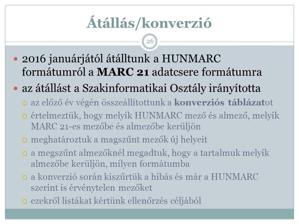 Átállás/konverzió 2016 januárjától átálltunk a HUNMARC formátumról a MARC 21 adatcsere formátumra az átállást a Szakinformatikai Osztály irányította  az előző év végén összeállítottunk a konverziós táblázatot  értelmeztük, hogy melyik HUNMARC mező és almező, melyik MARC 21-es mezőbe és almezőbe kerüljön  meghatároztuk a magszűnt mezők új helyeit  a megszűnt almezőknél megadtuk, hogy a tartalmuk melyik almezőbe kerüljön, milyen formátumba  a konverzió során kiszűrtük a hibás és már a HUNMARC szerint is érvénytelen mezőket  ezekről listákat kértünk ellenőrzés céljából 26