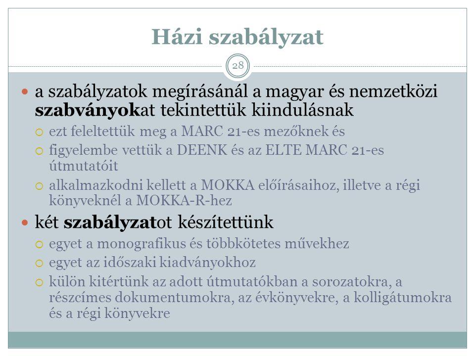 Házi szabályzat a szabályzatok megírásánál a magyar és nemzetközi szabványokat tekintettük kiindulásnak  ezt feleltettük meg a MARC 21-es mezőknek és  figyelembe vettük a DEENK és az ELTE MARC 21-es útmutatóit  alkalmazkodni kellett a MOKKA előírásaihoz, illetve a régi könyveknél a MOKKA-R-hez két szabályzatot készítettünk  egyet a monografikus és többkötetes művekhez  egyet az időszaki kiadványokhoz  külön kitértünk az adott útmutatókban a sorozatokra, a részcímes dokumentumokra, az évkönyvekre, a kolligátumokra és a régi könyvekre 28
