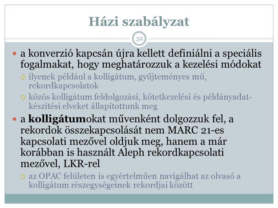 Házi szabályzat a konverzió kapcsán újra kellett definiálni a speciális fogalmakat, hogy meghatározzuk a kezelési módokat  ilyenek például a kolligátum, gyűjteményes mű, rekordkapcsolatok  közös kolligátum feldolgozási, kötetkezelési és példányadat- készítési elveket állapítottunk meg a kolligátumokat művenként dolgozzuk fel, a rekordok összekapcsolását nem MARC 21-es kapcsolati mezővel oldjuk meg, hanem a már korábban is használt Aleph rekordkapcsolati mezővel, LKR-rel  az OPAC felületen is egyértelműen navigálhat az olvasó a kolligátum részegységeinek rekordjai között 32