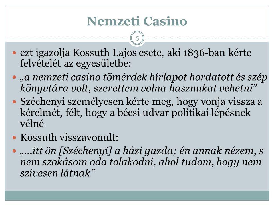 """Nemzeti Casino ezt igazolja Kossuth Lajos esete, aki 1836-ban kérte felvételét az egyesületbe: """"a nemzeti casino tömérdek hírlapot hordatott és szép könyvtára volt, szerettem volna hasznukat vehetni Széchenyi személyesen kérte meg, hogy vonja vissza a kérelmét, félt, hogy a bécsi udvar politikai lépésnek vélné Kossuth visszavonult: """"…itt ön [Széchenyi] a házi gazda; én annak nézem, s nem szokásom oda tolakodni, ahol tudom, hogy nem szívesen látnak 5"""