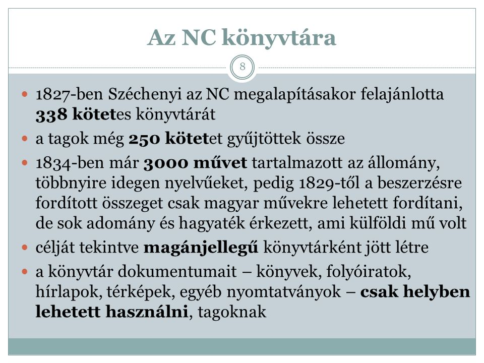 Az NC könyvtára 1827-ben Széchenyi az NC megalapításakor felajánlotta 338 kötetes könyvtárát a tagok még 250 kötetet gyűjtöttek össze 1834-ben már 3000 művet tartalmazott az állomány, többnyire idegen nyelvűeket, pedig 1829-től a beszerzésre fordított összeget csak magyar művekre lehetett fordítani, de sok adomány és hagyaték érkezett, ami külföldi mű volt célját tekintve magánjellegű könyvtárként jött létre a könyvtár dokumentumait – könyvek, folyóiratok, hírlapok, térképek, egyéb nyomtatványok – csak helyben lehetett használni, tagoknak 8