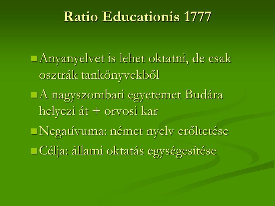 Ratio Educationis 1777 Anyanyelvet is lehet oktatni, de csak osztrák tankönyvekből Anyanyelvet is lehet oktatni, de csak osztrák tankönyvekből A nagyszombati egyetemet Budára helyezi át + orvosi kar A nagyszombati egyetemet Budára helyezi át + orvosi kar Negatívuma: német nyelv erőltetése Negatívuma: német nyelv erőltetése Célja: állami oktatás egységesítése Célja: állami oktatás egységesítése